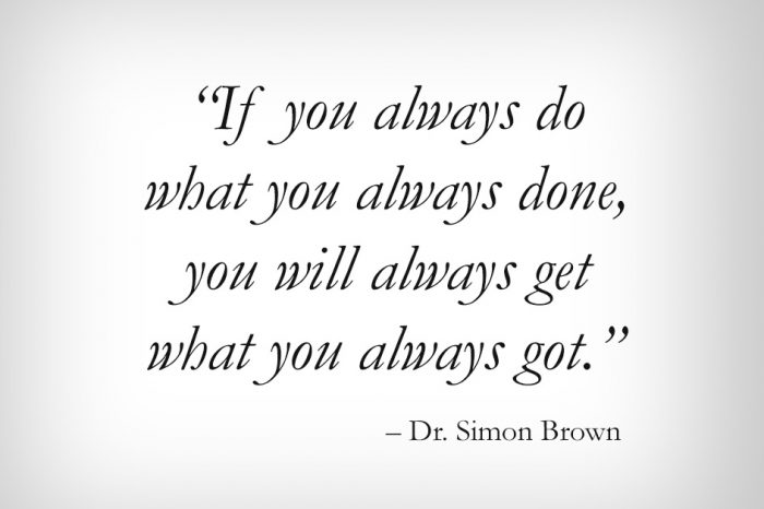 """If you always do what you always done, you will always get what you always got."""